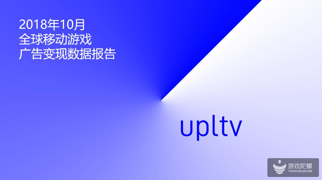 UPLTV发布2018年10月全球移动游戏广告变现数据报告