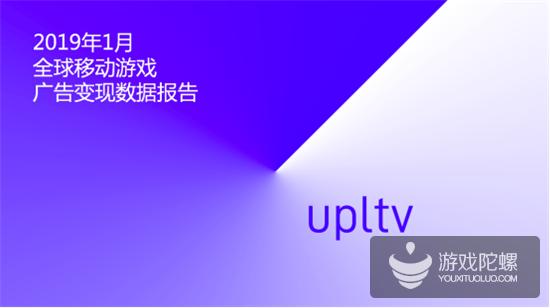UPLTV发布2019年1月全球移动游戏广告变现数据报告
