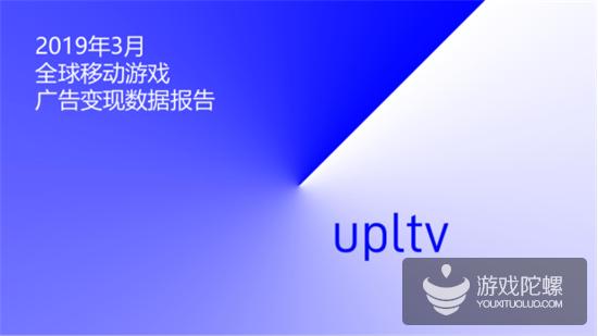 UPLTV发布2019年3月全球移动游戏广告变现数据报告