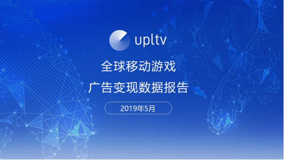 UPLTV发布2019年5月全球移动游戏广告变现数据报告
