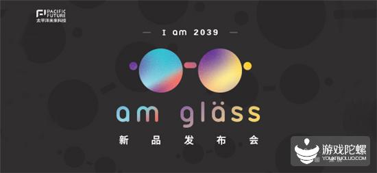 太平洋未来科技I am 2039, am glass新品AR眼镜发布会议程公布!
