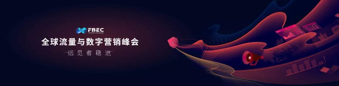 FBEC2020 | 全链路营销玩法升级,高效驱动流量增长!全球流量与数字营销峰会邀您共话营销新变革