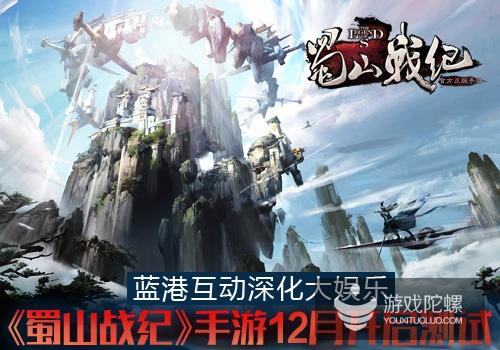 蓝港互动深化大娱乐《蜀山战纪》手游12月开启测试
